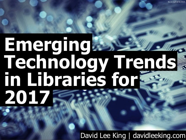 Emerging Technology Trends in Libraries for 2017 David Lee King | davidleeking.com flic.kr/p/hWWZWK
