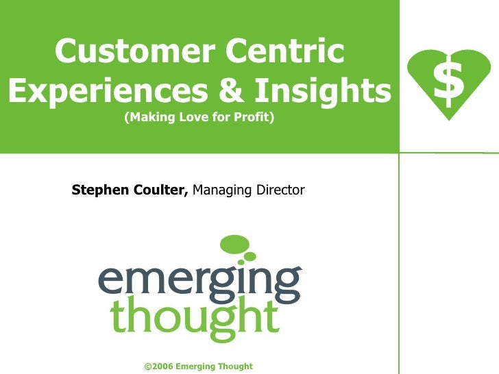 Customer Centric Experiences & Insights (Making Love for Profit) Stephen Coulter,  Managing Director $ © 2006 Emerging Tho...