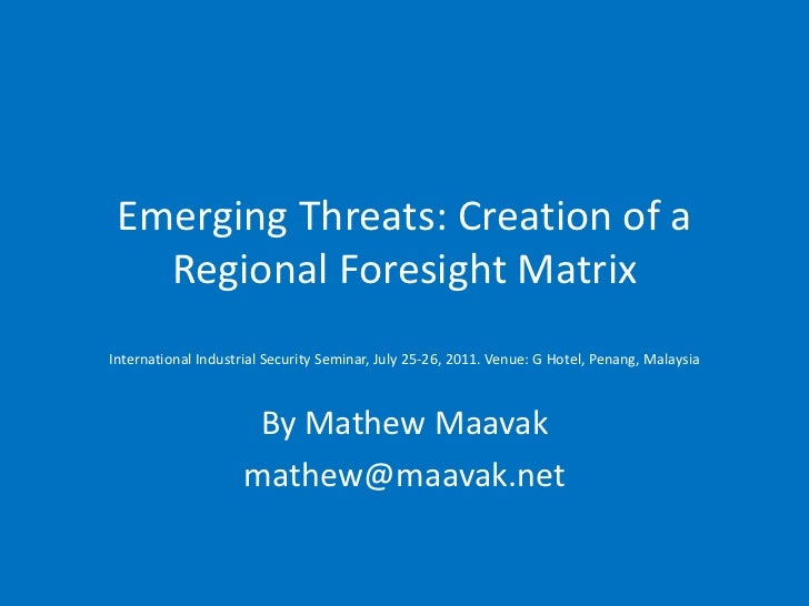 Emerging Threats: Creation of a   Regional Foresight MatrixInternational Industrial Security Seminar, July 25-26, 2011. Ve...