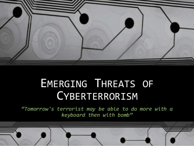 "EMERGING THREATS OFCYBERTERRORISM""Tomorrows terrorist may be able to do more with akeyboard then with bomb"""