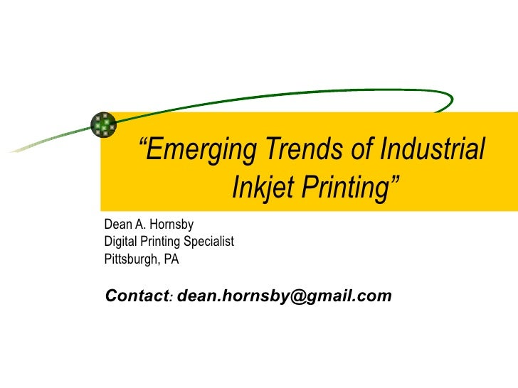 """"""" Emerging Trends of Industrial  Inkjet Printing"""" Dean A. Hornsby Digital Printing Specialist Pittsburgh, PA  Contact :  [..."""
