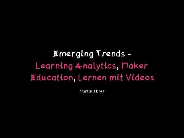 Emerging Trends -  Learning Analytics, Maker Education, Lernen mit Videos Martin Ebner