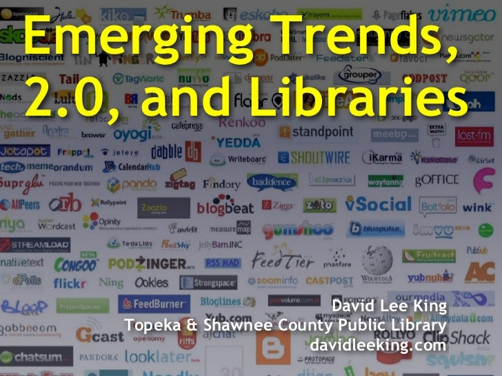 Emerging Trends, 2.0, and Libraries                              David Lee King     Topeka & Shawnee County Public Library...