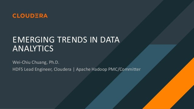 EMERGING TRENDS IN DATA ANALYTICS Wei-Chiu Chuang, Ph.D. HDFS Lead Engineer, Cloudera | Apache Hadoop PMC/Committer