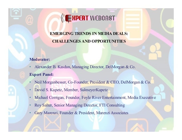 EMERGING TRENDS IN MEDIA DEALS: CHALLENGES AND OPPORTUNITIES  Moderator: •  Alexander B. Kasdan, Managing Director, DelMor...