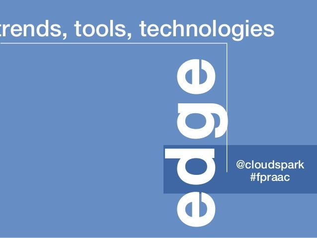 trends, tools, technologies @cloudspark #fpraac edge