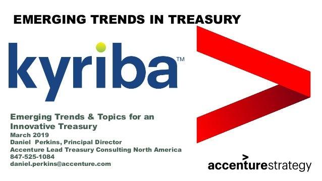 EMERGING TRENDS IN TREASURY Emerging Trends & Topics for an Innovative Treasury March 2019 Daniel Perkins, Principal Direc...