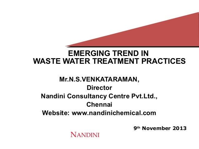 EMERGING TREND IN WASTE WATER TREATMENT PRACTICES Mr.N.S.VENKATARAMAN, Director Nandini Consultancy Centre Pvt.Ltd., Chenn...