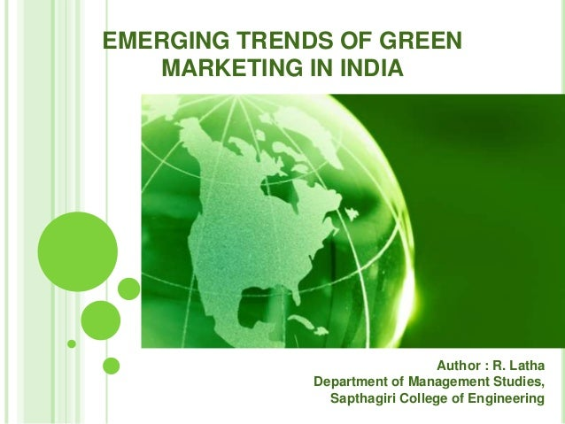 EMERGING TRENDS OF GREEN MARKETING IN INDIA Author : R. Latha Department of Management Studies, Sapthagiri College of Engi...