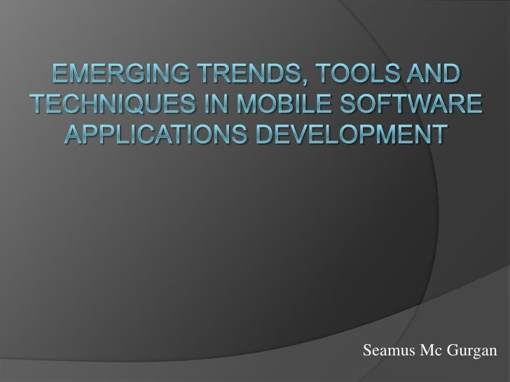 Emerging Trends, Tools and Techniques in Mobile Software Applications Development<br />Seamus Mc Gurgan<br />