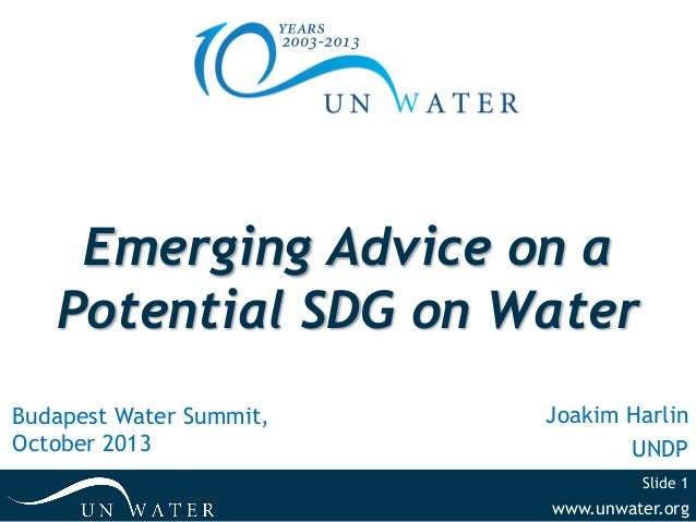 Emerging Advice on a Potential SDG on Water Budapest Water Summit, October 2013  Joakim Harlin UNDP Slide 1  www.unwater.o...
