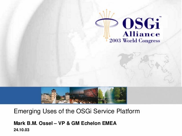 Emerging Uses of the OSGi Service Platform Mark B.M. Ossel – VP & GM Echelon EMEA 24.10.03