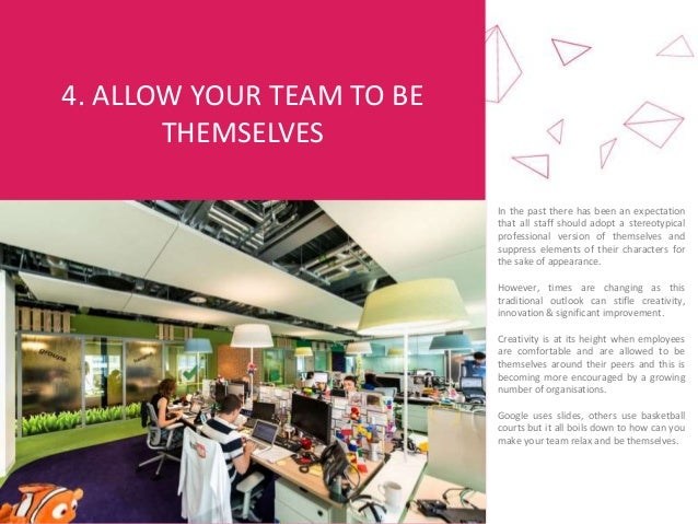 4. ALLOW YOUR TEAM TO BE THEMSELVES In the past there has been an expectation that all staff should adopt a stereotypical ...