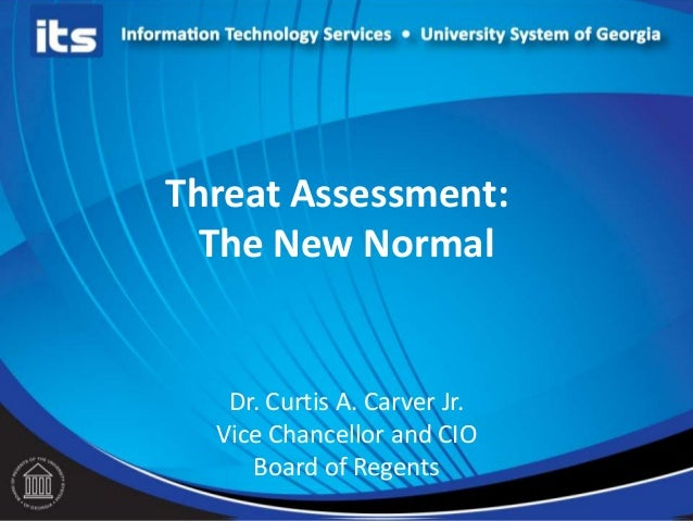 Threat Assessment:The New NormalDr. Curtis A. Carver Jr.Vice Chancellor and CIOBoard of Regents