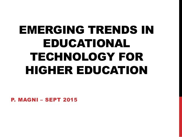 EMERGING TRENDS IN EDUCATIONAL TECHNOLOGY FOR HIGHER EDUCATION P. MAGNI – SEPT 2015