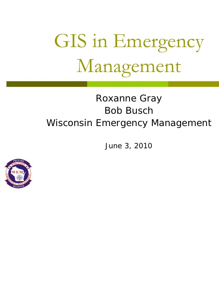 GIS in Emergency   Management          Roxanne Gray           Bob BuschWisconsin Emergency Management          June 3, 2010