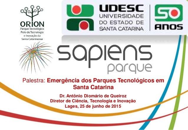 Palestra: Emergência dos Parques Tecnológicos em Santa Catarina Dr. Antônio Diomário de Queiroz Diretor de Ciência, Tecnol...