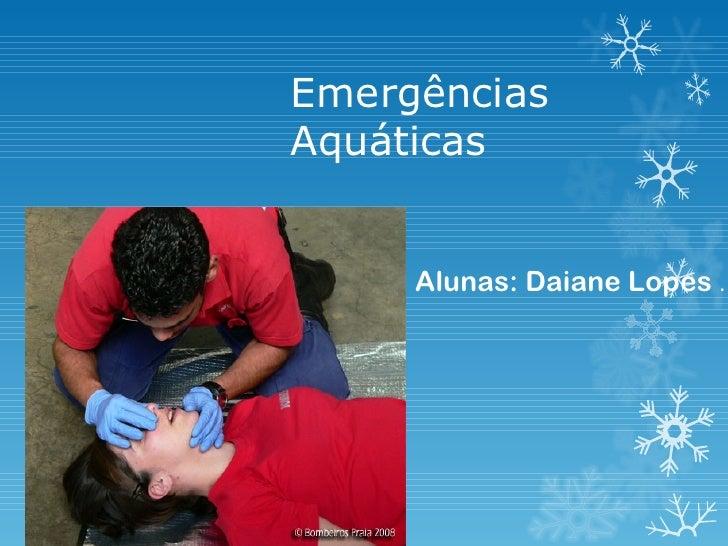 EmergênciasAquáticas     Alunas: Daiane Lopes .