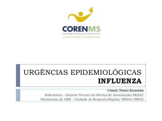 URGÊNCIAS EPIDEMIOLÓGICASINFLUENZACássia Tiemi KanaokaEnfermeira – Gerente Técnica do Serviço de Imunização/SESAUPlantonis...