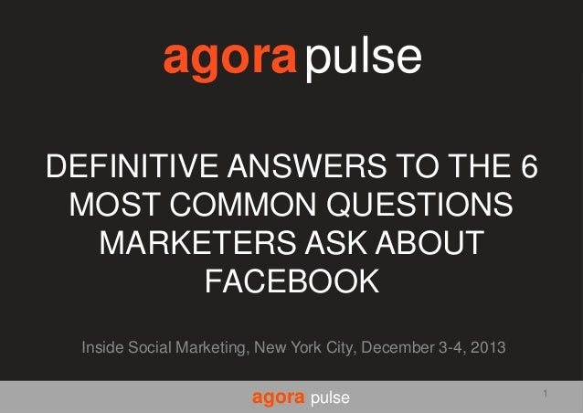 agora pulse DEFINITIVE ANSWERS TO THE 6 MOST COMMON QUESTIONS MARKETERS ASK ABOUT FACEBOOK Inside Social Marketing, New Yo...