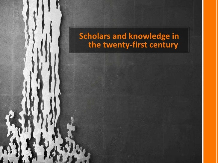 Scholars and knowledge in  the twenty-first century