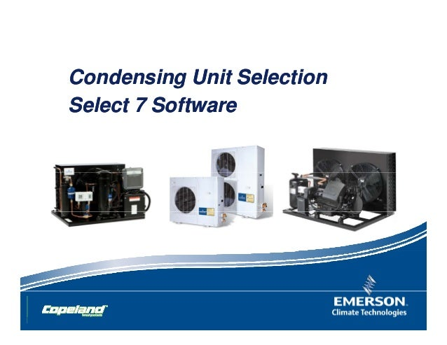 Condensing Unit SelectionCondensing Unit Selection Select 7 SoftwareSelect 7 Software