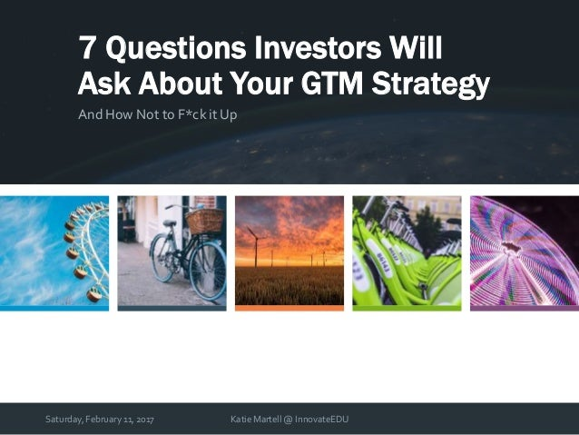 Saturday, February 11, 2017 Katie Martell @ InnovateEDU 7 Questions Investors Will Ask About Your GTM Strategy And How Not...