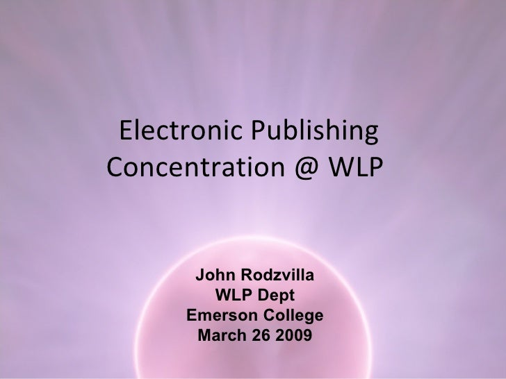 Electronic Publishing Concentration @ WLP  John Rodzvilla WLP Dept Emerson College March 26 2009