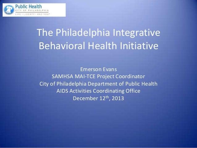 The Philadelphia Integrative Behavioral Health Initiative Emerson Evans SAMHSA MAI-TCE Project Coordinator City of Philade...