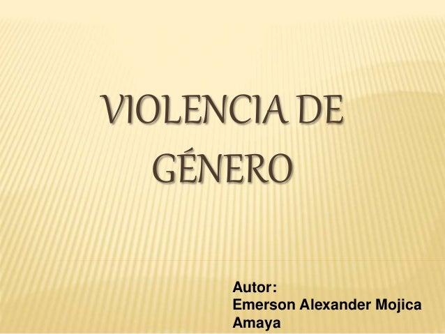VIOLENCIA DE  GÉNERO  Autor:  Emerson Alexander Mojica  Amaya
