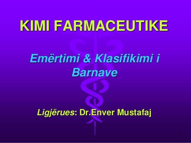 KIMI FARMACEUTIKE Emërtimi & Klasifikimi i Barnave Ligjërues: Dr.Enver Mustafaj  1