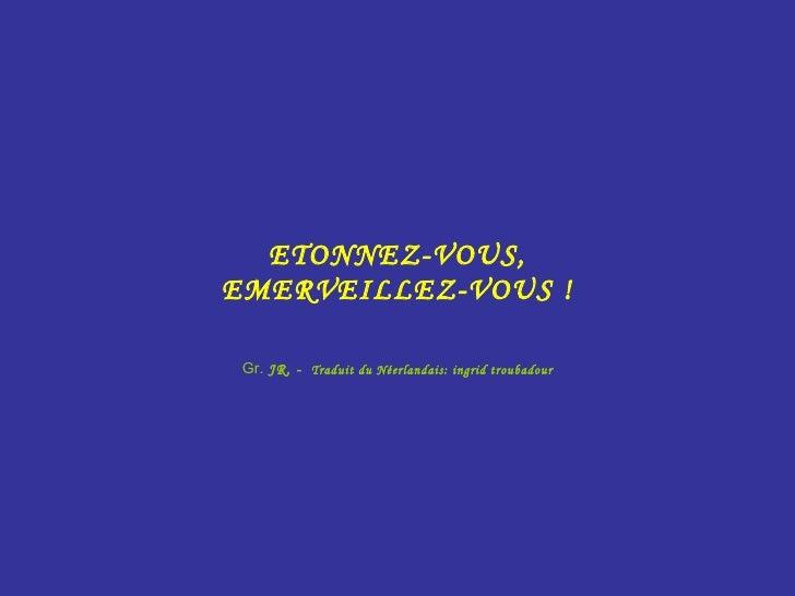 ETONNEZ-VOUS, EMERVEILLEZ-VOUS ! Gr.  JR. -  Traduit du Néerlandais: ingrid troubadour