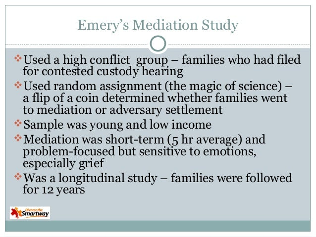 Emery's Mediation Study Used a high conflict group – families who had filed  for contested custody hearing Used random a...