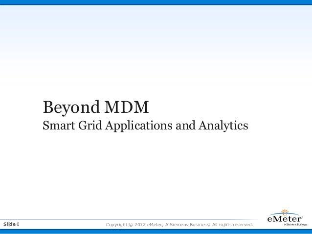 Beyond MDM          Smart Grid Applications and AnalyticsSlide 0              Copyright © 2012 eMeter, A Siemens Business....