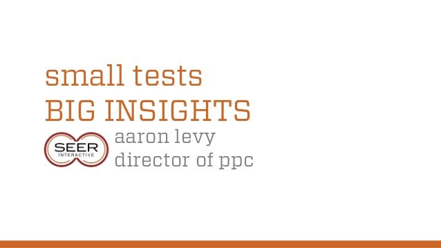 small tests BIG INSIGHTS aaron levy director of ppc