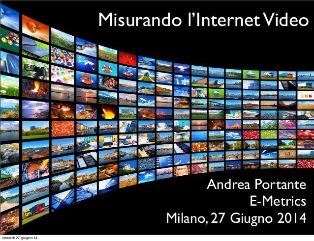 Misurando l'InternetVideo Andrea Portante E-Metrics Milano, 27 Giugno 2014 venerdì 27 giugno 14