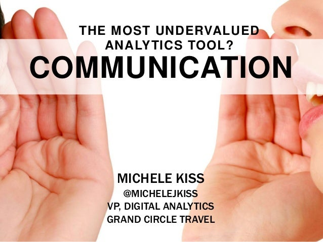 THE MOST UNDERVALUED ANALYTICS TOOL?  COMMUNICATION  MICHELE KISS @MICHELEJKISS VP, DIGITAL ANALYTICS GRAND CIRCLE TRAVEL