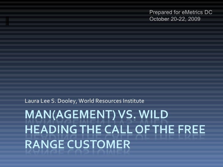 Man(agement) vs. WildHeading the Call of the Free Range Customer<br />Prepared for eMetrics DC October 20-22, 2009<br />La...