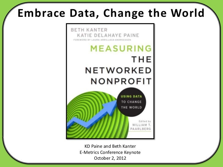 Embrace Data, Change the World           KD Paine and Beth Kanter         E-Metrics Conference Keynote               Octob...