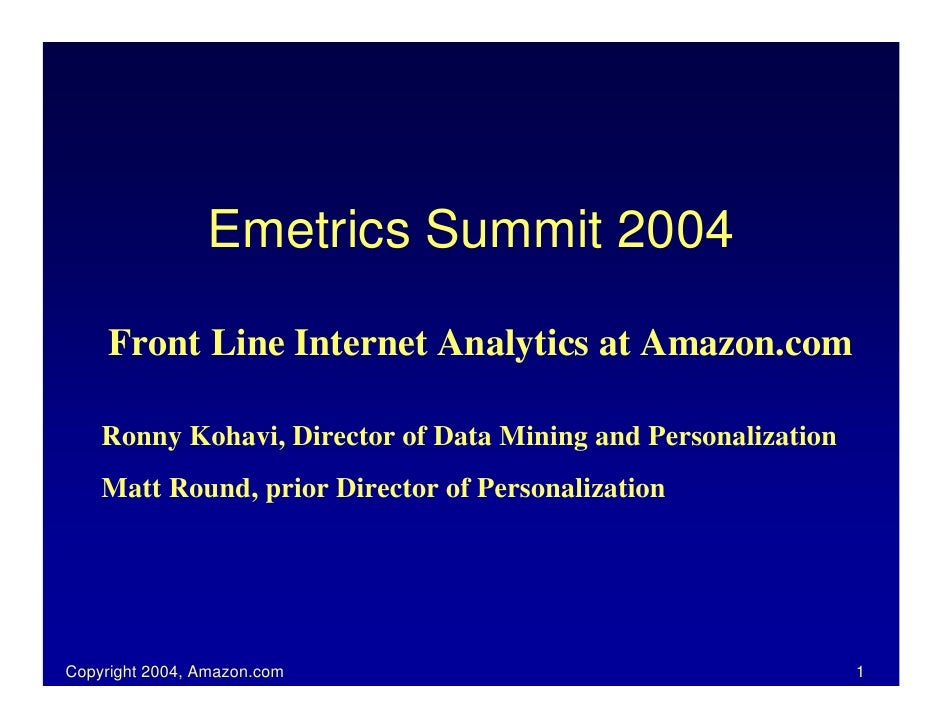 Emetrics Summit 2004       Front Line Internet Analytics at Amazon.com      Ronny Kohavi, Director of Data Mining and Pers...