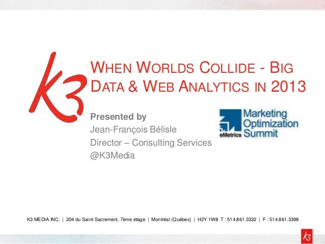 WHEN WORLDS COLLIDE - BIG                           DATA & WEB ANALYTICS IN 2013                           Presented by   ...