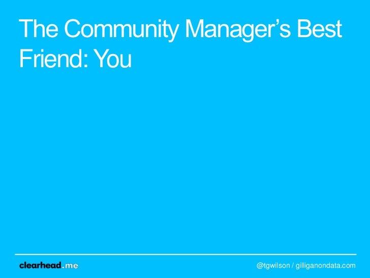 "The Community Manager""s BestFriend: You                    @tgwilson / gilliganondata.com"