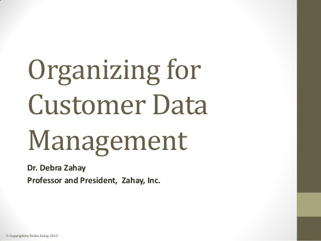  Copyright by Debra Zahay 2013 Organizing for Customer Data Management Dr. Debra Zahay Professor and President, Zahay, In...
