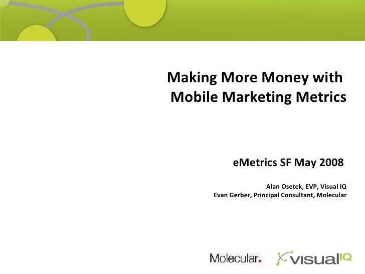 Thank You! Making More Money with  Mobile Marketing Metrics eMetrics SF May 2008      Alan Osetek, EVP, Visual IQ Evan Ger...