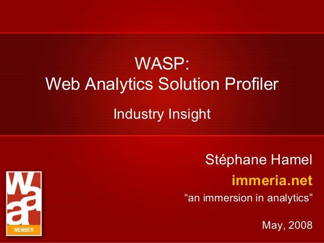 "WASP: Web Analytics Solution Profiler Stéphane Hamel immeria.net ""an immersion in analytics"" May, 2008 Industry Insight ME..."