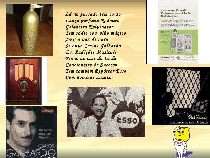 Lá no passado tem corso  Lança perfume Rodouro Geladeira Kelvinator Tem rádio com olho mágico ABC a voz de ouro Se ouve Ca...