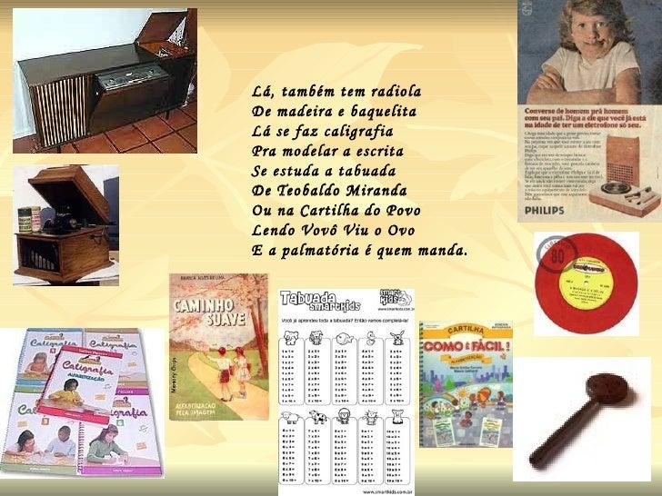 Lá, também tem radiola  De madeira e baquelita  Lá se faz caligrafia Pra modelar a escrita Se estuda a tabuada De Teobaldo...