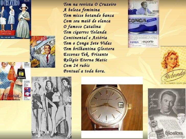 Tem na revista O Cruzeiro  A beleza feminina Tem misse botando banca Com seu maiô de elanca O famoso Catalina Tem cigarros...