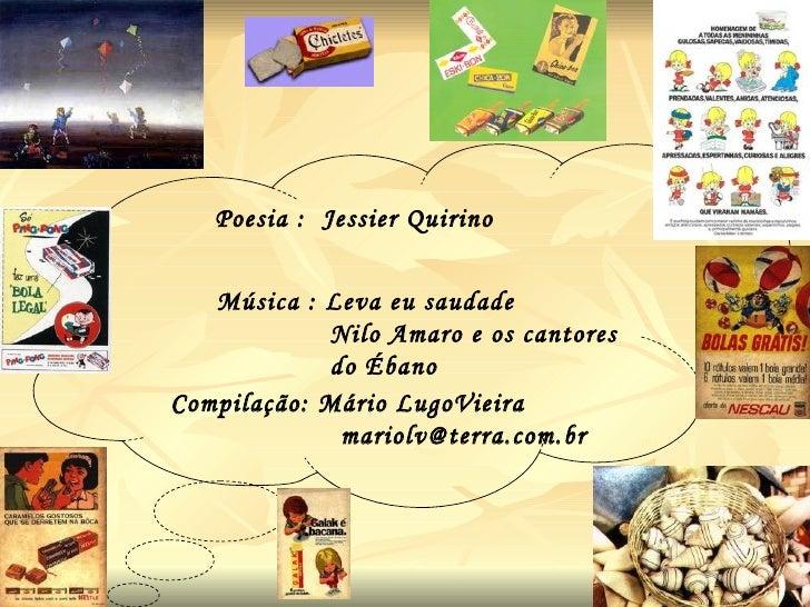 Compilação: Mário LugoVieira [email_address] Poesia :  Jessier Quirino  Música : Leva eu saudade Nilo Amaro e os cantores ...