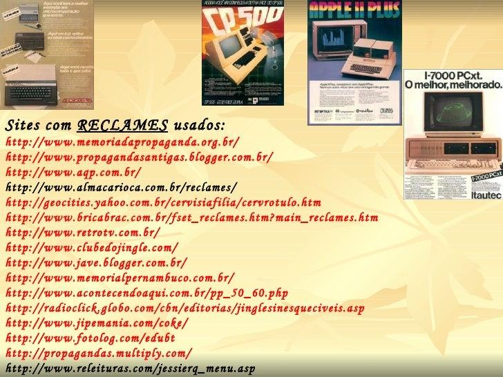 Sites com  RECLAMES  usados:  http://www.memoriadapropaganda.org.br/ http://www.propagandasantigas.blogger.com.br/ http://...